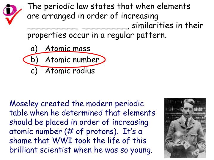 The periodic law states that when elements are arranged in order of increasing __________  _________, similarities in their properties occur in a regular pattern.