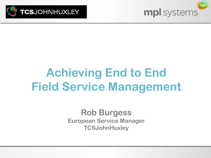 achieving e nd to end field service management rob burgess european service manager tcsjohnhuxley