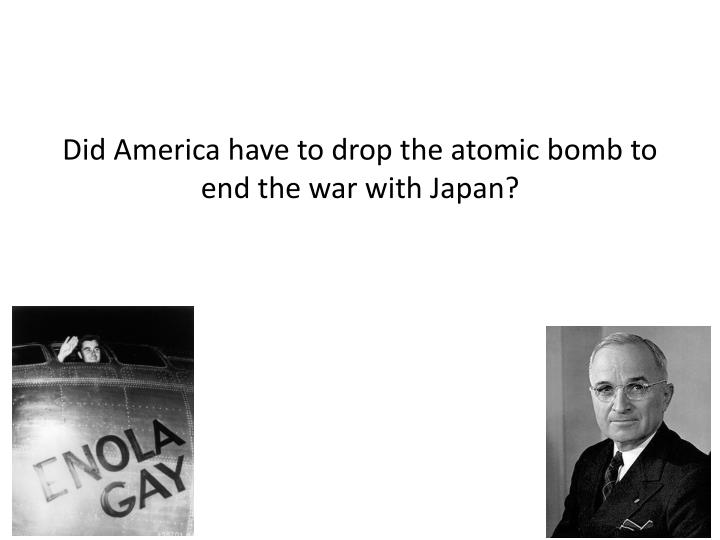 Did America have to drop the atomic bomb to end the war with Japan?