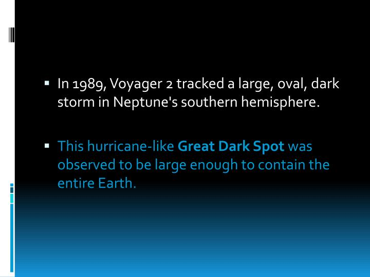 In 1989, Voyager 2 tracked a large, oval, dark storm in Neptune's southern hemisphere.