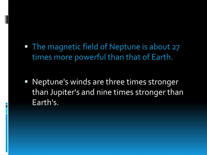 The magnetic field of Neptune is about 27 times more powerful than that of Earth.