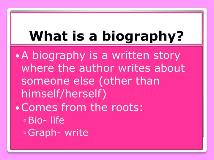 A biography is a written story where the author writes about someone else (other than