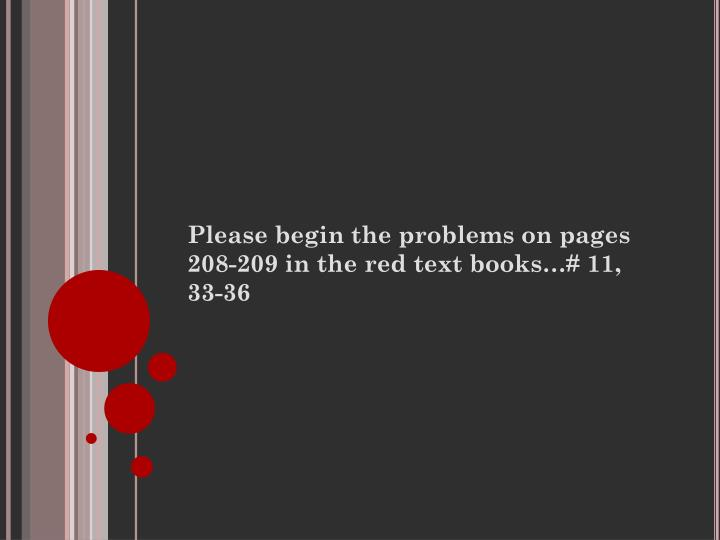 Please begin the problems on pages 208-209 in the red text books…# 11, 33-36
