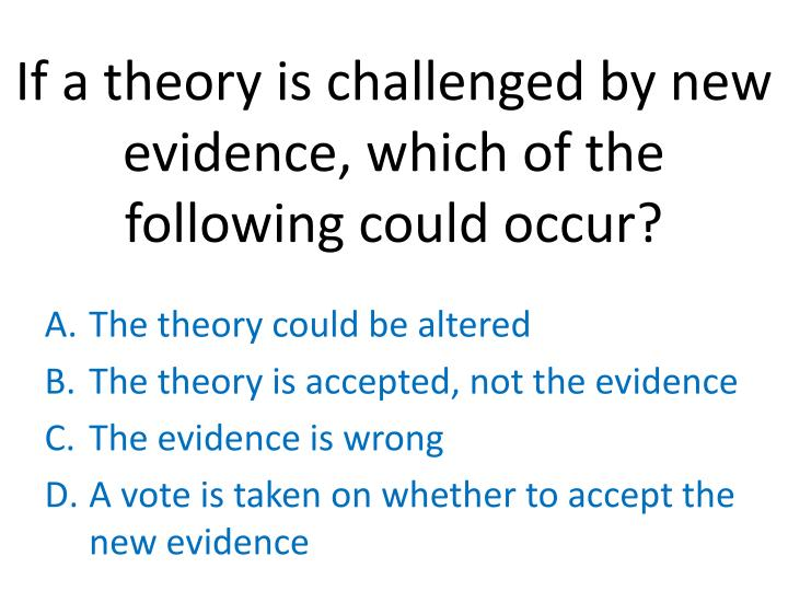 If a theory is challenged by new evidence, which of the following could occur?