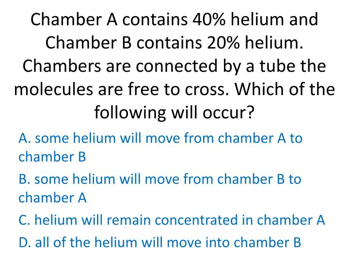 Chamber A contains 40% helium and Chamber B contains 20% helium. Chambers are connected by a tube the molecules are free to cross. Which of the following will occur