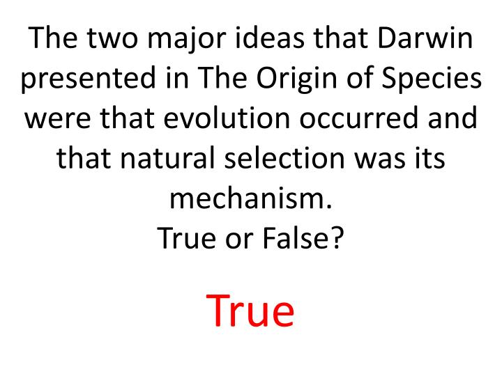 The two major ideas that Darwin presented in The Origin of Species were that evolution occurred and that natural selection was its mechanism