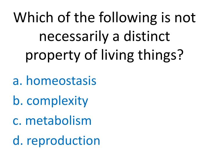 Which of the following is not necessarily a distinct property of living things?