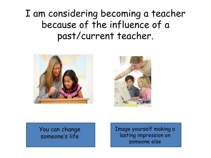 I am considering becoming a teacher because of the influence of a past/current teacher.