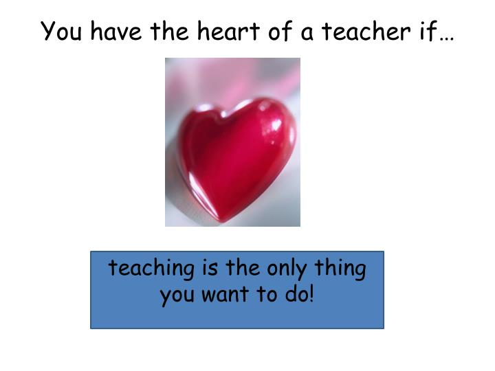 You have the heart of a teacher if…