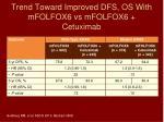 trend toward improved dfs os with mfolfox6 vs mfolfox6 cetuximab