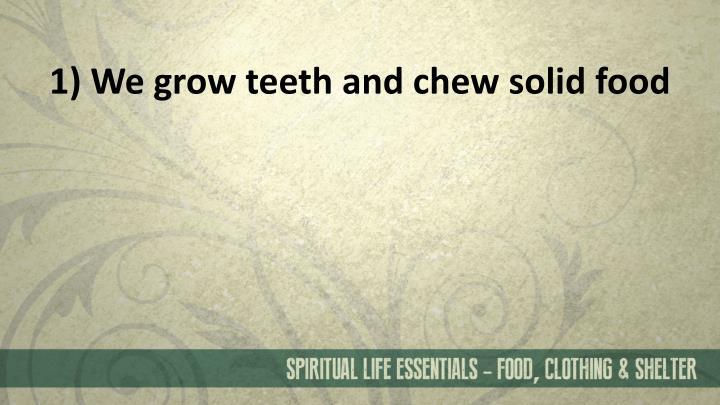 1) We grow teeth and chew solid food