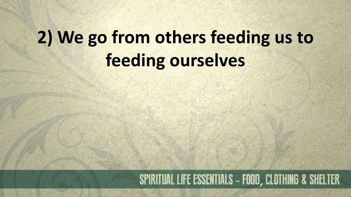 2) We go from others feeding us to feeding ourselves