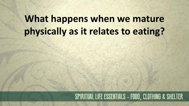 What happens when we mature physically as it relates to eating?