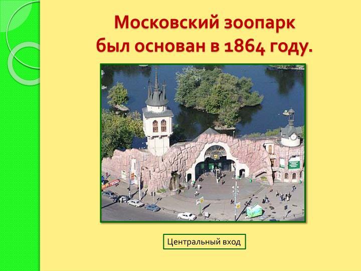 Московский зоопарк                                            был основан в 1864 году.