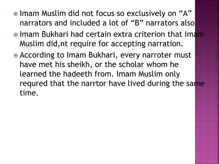 "Imam Muslim did not focus so exclusively on ""A"" narrators and included a lot of ""B"" narrators also."