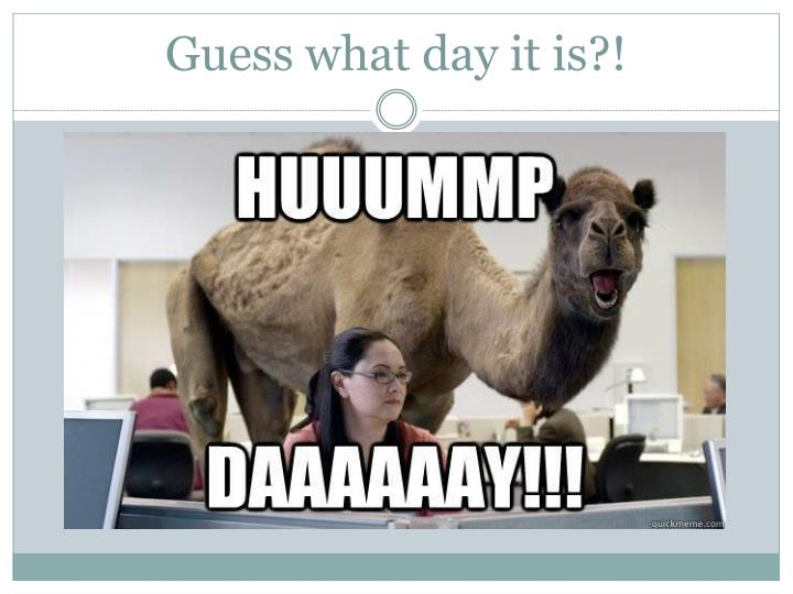 Guess what day it is?!