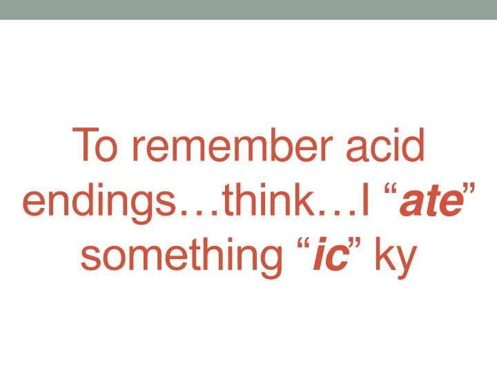 To remember acid endings…think…I ""