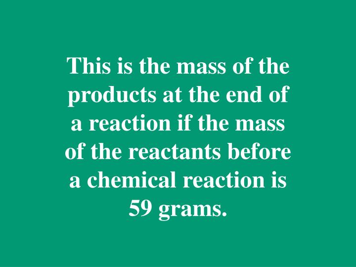 This is the mass of the products at the end of a reaction if the mass of the reactants before a chemical reaction is 59 grams.
