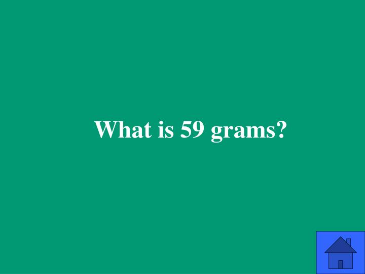 What is 59 grams?