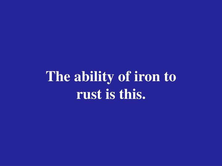 The ability of iron to rust is this.