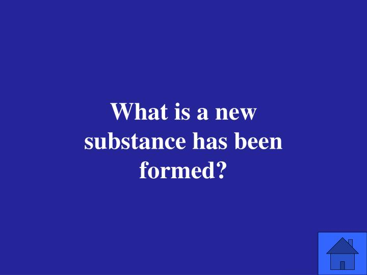 What is a new substance has been formed?