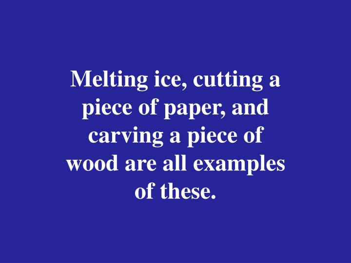 Melting ice, cutting a piece of paper, and carving a piece of wood are all examples of these.