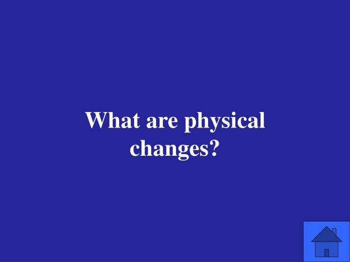 What are physical changes?