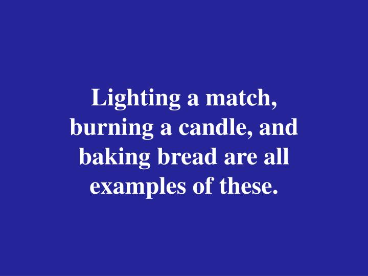 Lighting a match, burning a candle, and baking bread are all examples of these.