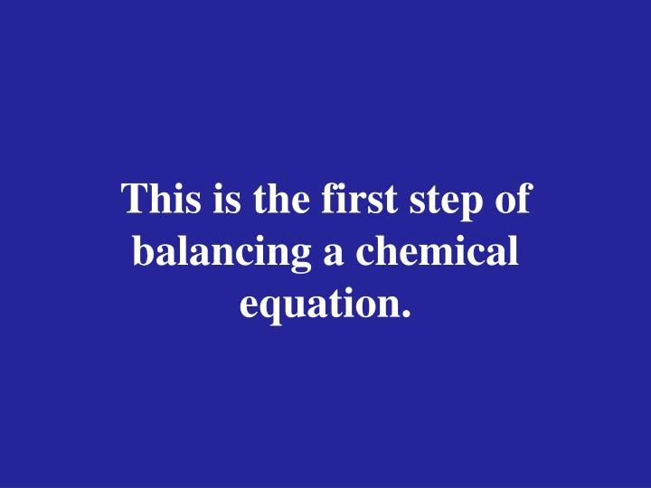 This is the first step of balancing a chemical equation.
