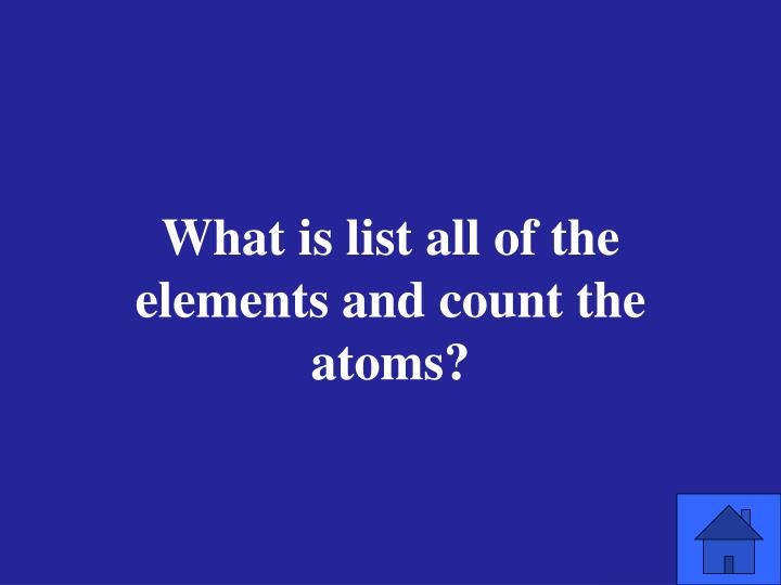 What is list all of the elements and count the atoms?