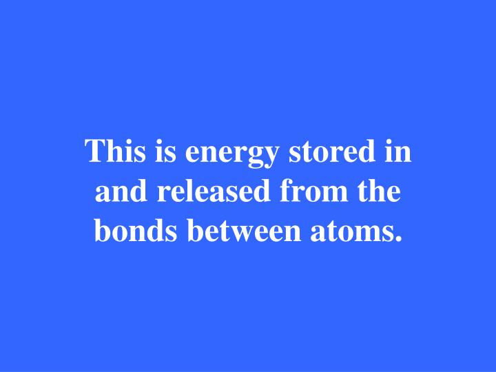 This is energy stored in and released from the bonds between atoms.