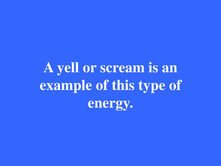 A yell or scream is an example of this type of energy.