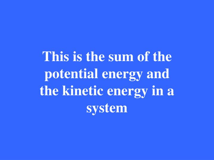 This is the sum of the potential energy and the kinetic energy in a system