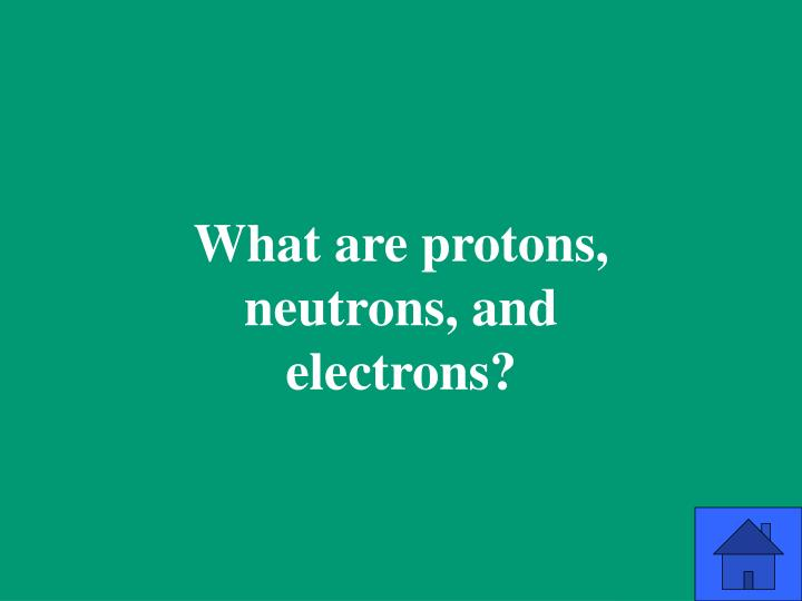 What are protons, neutrons, and electrons?