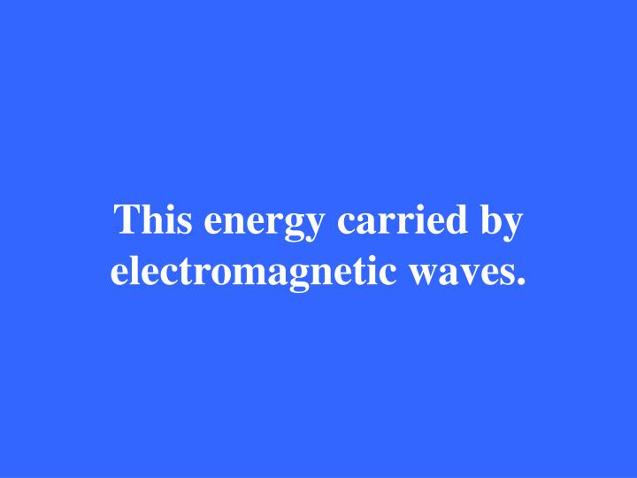 This energy carried by electromagnetic waves.
