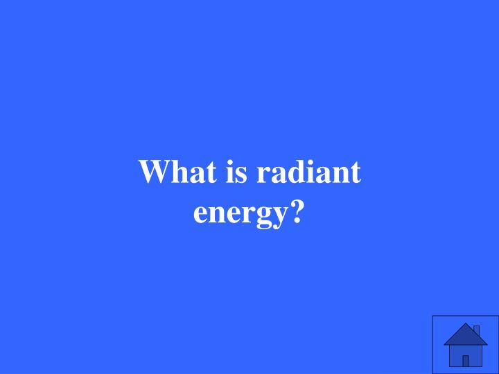 What is radiant energy?