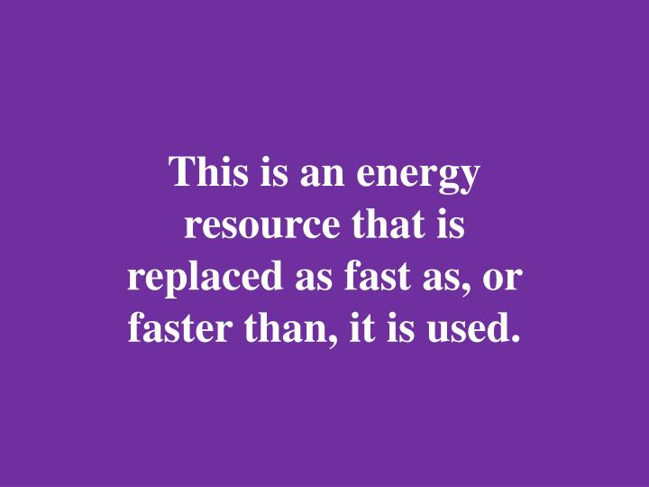 This is an energy resource that is replaced as fast as, or faster than, it is used.