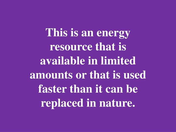 This is an energy resource that is available in limited amounts or that is used faster than it can be replaced in nature.