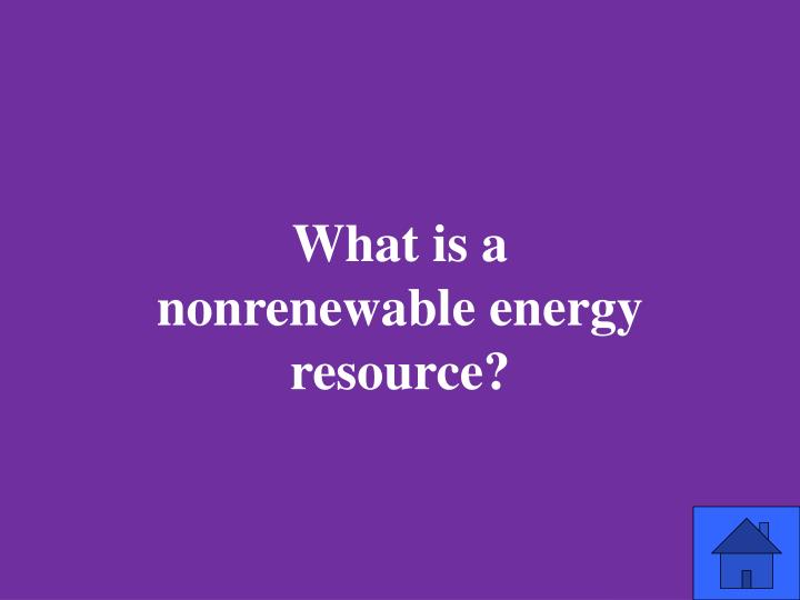 What is a nonrenewable energy resource?