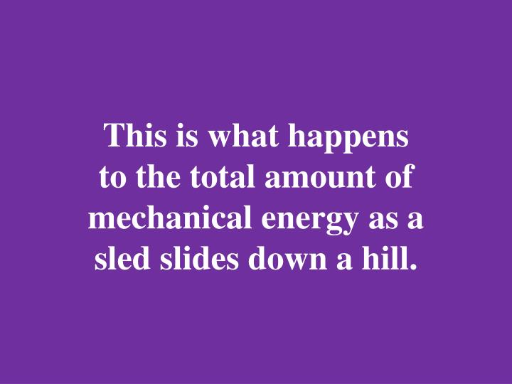 This is what happens to the total amount of mechanical energy as a sled slides down a hill.
