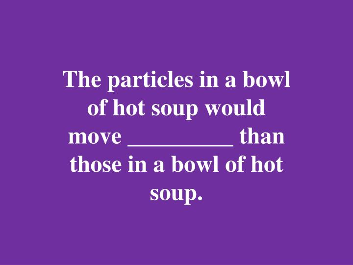 The particles in a bowl of hot soup would move _________ than those in a bowl of hot soup.