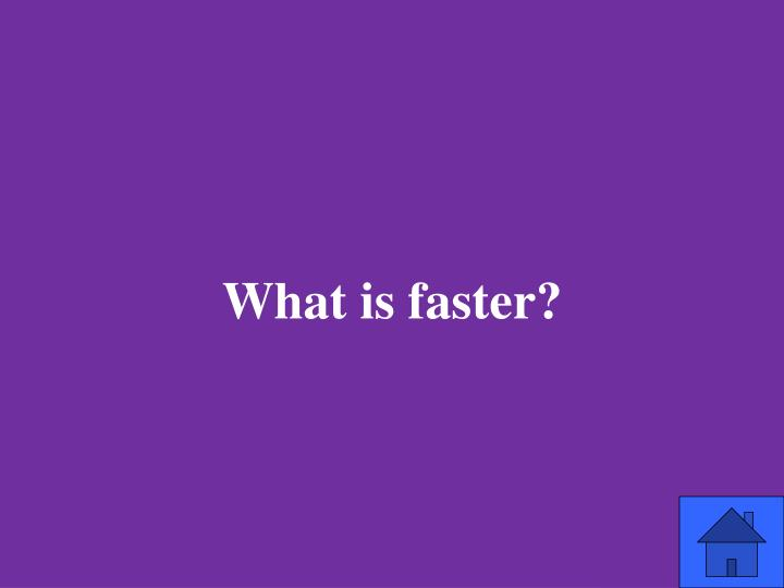 What is faster?