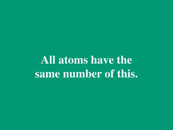 All atoms have the same number of this.