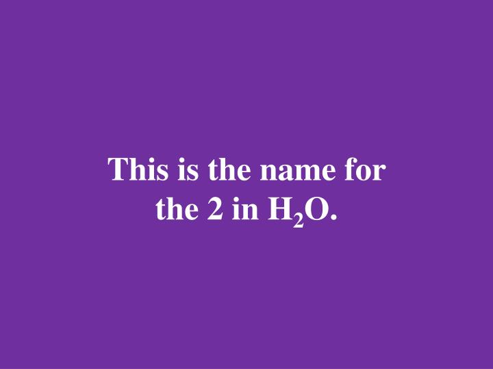 This is the name for the 2 in H