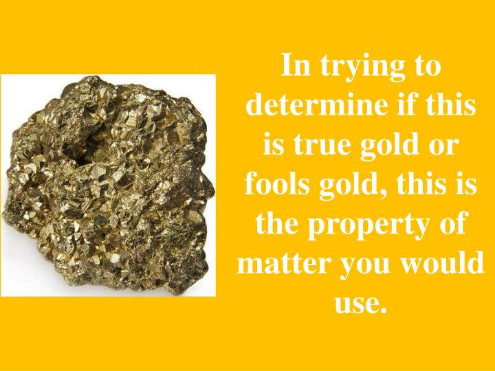 In trying to determine if this is true gold or fools gold, this is the property of matter you would use.