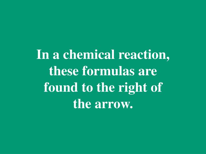 In a chemical reaction, these formulas are found to the right of the arrow.