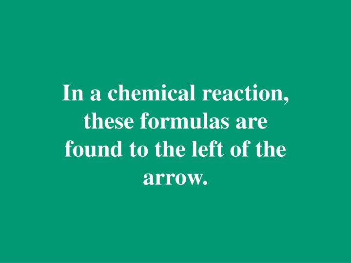 In a chemical reaction, these formulas are found to the left of the arrow.