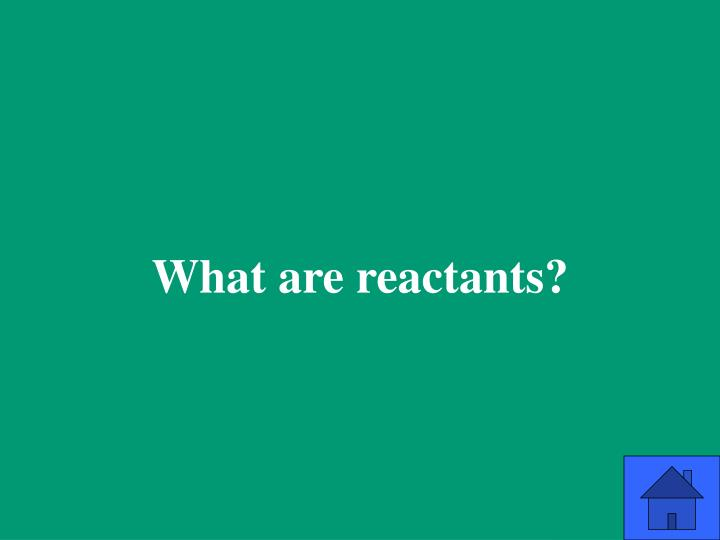 What are reactants?