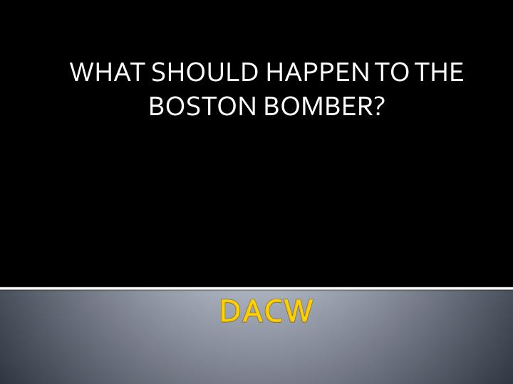 WHAT SHOULD HAPPEN TO THE BOSTON BOMBER?