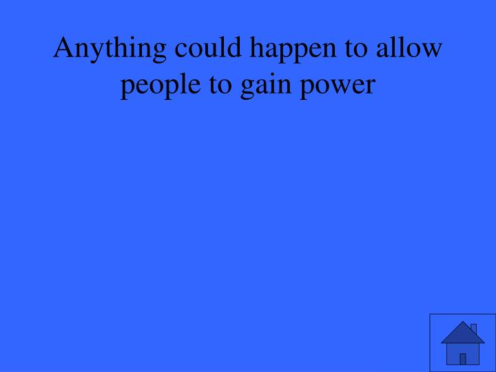Anything could happen to allow people to gain power